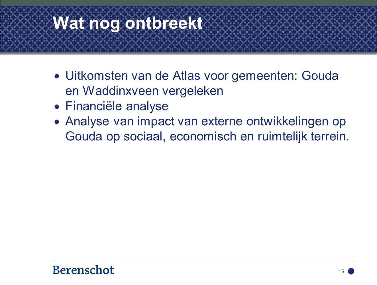 16 Wat nog ontbreekt  Uitkomsten van de Atlas voor gemeenten: Gouda en Waddinxveen vergeleken  Financiële analyse  Analyse van impact van externe ontwikkelingen op Gouda op sociaal, economisch en ruimtelijk terrein.