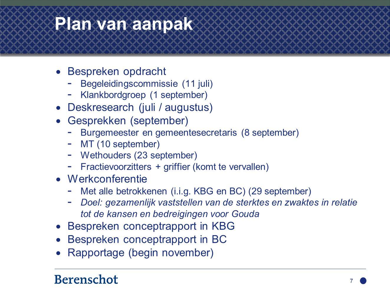 7 Plan van aanpak  Bespreken opdracht - Begeleidingscommissie (11 juli) - Klankbordgroep (1 september)  Deskresearch (juli / augustus)  Gesprekken (september) - Burgemeester en gemeentesecretaris (8 september) - MT (10 september) - Wethouders (23 september) - Fractievoorzitters + griffier (komt te vervallen)  Werkconferentie - Met alle betrokkenen (i.i.g.
