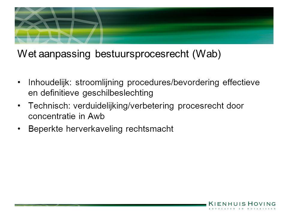 Wet aanpassing bestuursprocesrecht (Wab) Inhoudelijk: stroomlijning procedures/bevordering effectieve en definitieve geschilbeslechting Technisch: verduidelijking/verbetering procesrecht door concentratie in Awb Beperkte herverkaveling rechtsmacht