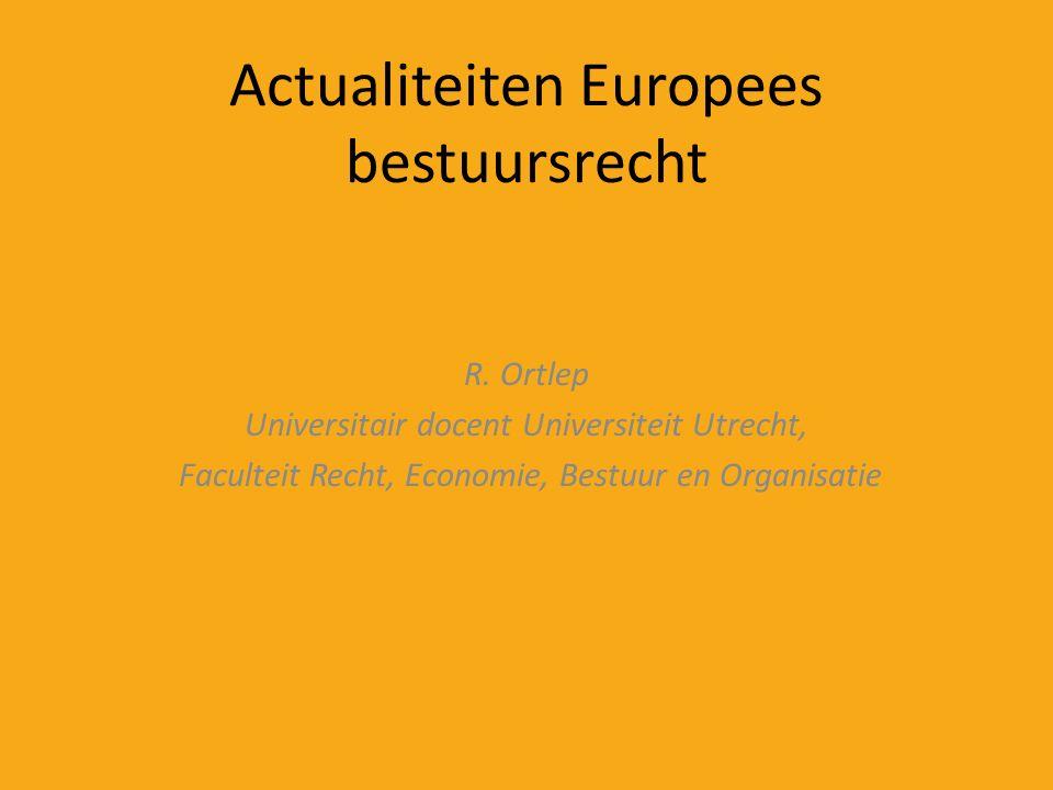 Actualiteiten Europees bestuursrecht R. Ortlep Universitair docent Universiteit Utrecht, Faculteit Recht, Economie, Bestuur en Organisatie