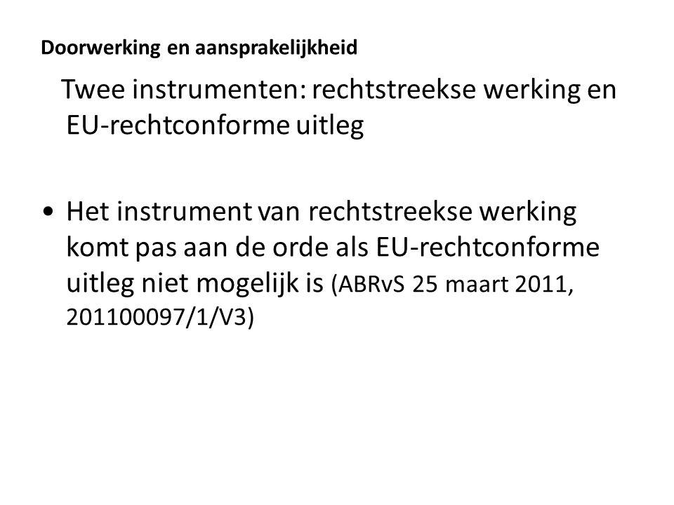 Doorwerking en aansprakelijkheid Twee instrumenten: rechtstreekse werking en EU-rechtconforme uitleg Het instrument van rechtstreekse werking komt pas aan de orde als EU-rechtconforme uitleg niet mogelijk is (ABRvS 25 maart 2011, 201100097/1/V3)