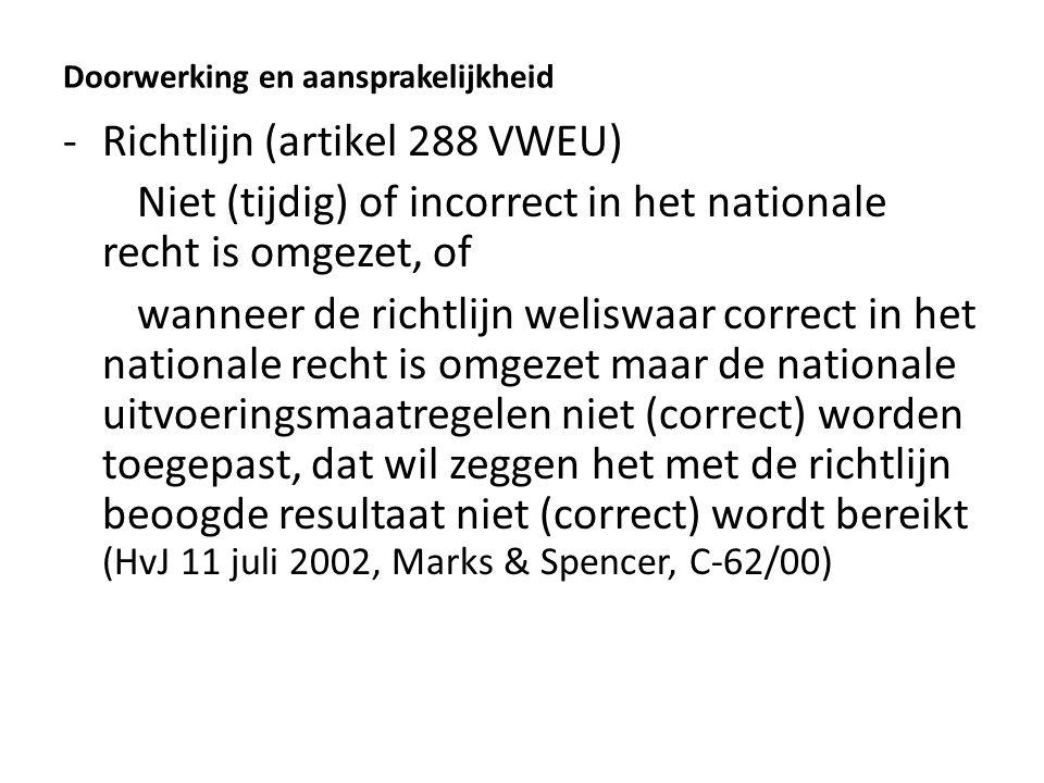 Doorwerking en aansprakelijkheid -Richtlijn (artikel 288 VWEU) Niet (tijdig) of incorrect in het nationale recht is omgezet, of wanneer de richtlijn weliswaar correct in het nationale recht is omgezet maar de nationale uitvoeringsmaatregelen niet (correct) worden toegepast, dat wil zeggen het met de richtlijn beoogde resultaat niet (correct) wordt bereikt (HvJ 11 juli 2002, Marks & Spencer, C-62/00)