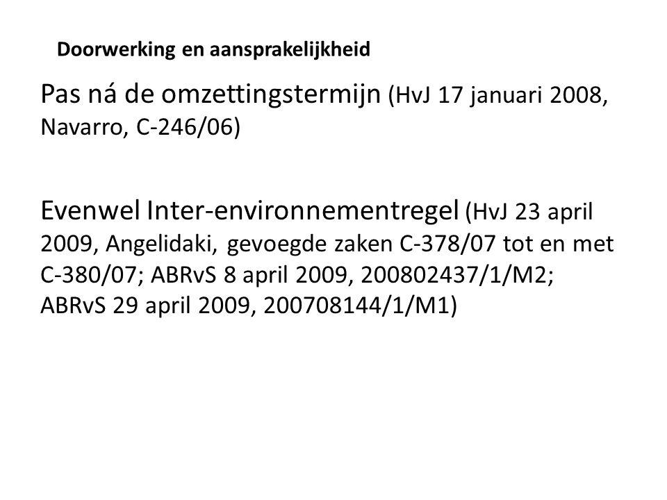 Doorwerking en aansprakelijkheid Pas ná de omzettingstermijn (HvJ 17 januari 2008, Navarro, C-246/06) Evenwel Inter-environnementregel (HvJ 23 april 2009, Angelidaki, gevoegde zaken C-378/07 tot en met C-380/07; ABRvS 8 april 2009, 200802437/1/M2; ABRvS 29 april 2009, 200708144/1/M1)