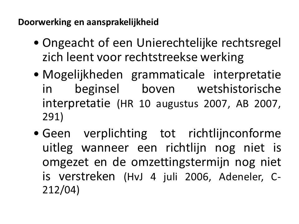 Doorwerking en aansprakelijkheid Ongeacht of een Unierechtelijke rechtsregel zich leent voor rechtstreekse werking Mogelijkheden grammaticale interpretatie in beginsel boven wetshistorische interpretatie (HR 10 augustus 2007, AB 2007, 291) Geen verplichting tot richtlijnconforme uitleg wanneer een richtlijn nog niet is omgezet en de omzettingstermijn nog niet is verstreken (HvJ 4 juli 2006, Adeneler, C- 212/04)