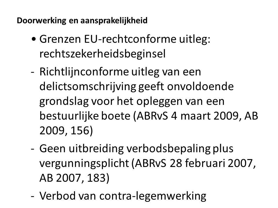 Doorwerking en aansprakelijkheid Grenzen EU-rechtconforme uitleg: rechtszekerheidsbeginsel -Richtlijnconforme uitleg van een delictsomschrijving geeft onvoldoende grondslag voor het opleggen van een bestuurlijke boete (ABRvS 4 maart 2009, AB 2009, 156) -Geen uitbreiding verbodsbepaling plus vergunningsplicht (ABRvS 28 februari 2007, AB 2007, 183) -Verbod van contra-legemwerking
