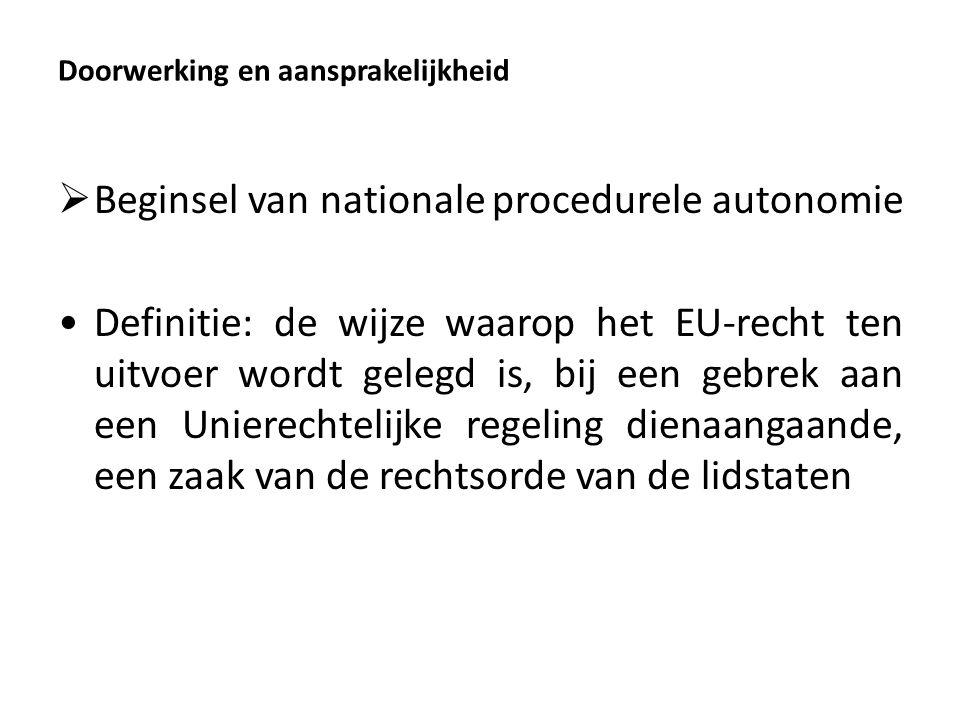 Doorwerking en aansprakelijkheid  Beginsel van nationale procedurele autonomie Definitie: de wijze waarop het EU-recht ten uitvoer wordt gelegd is, bij een gebrek aan een Unierechtelijke regeling dienaangaande, een zaak van de rechtsorde van de lidstaten