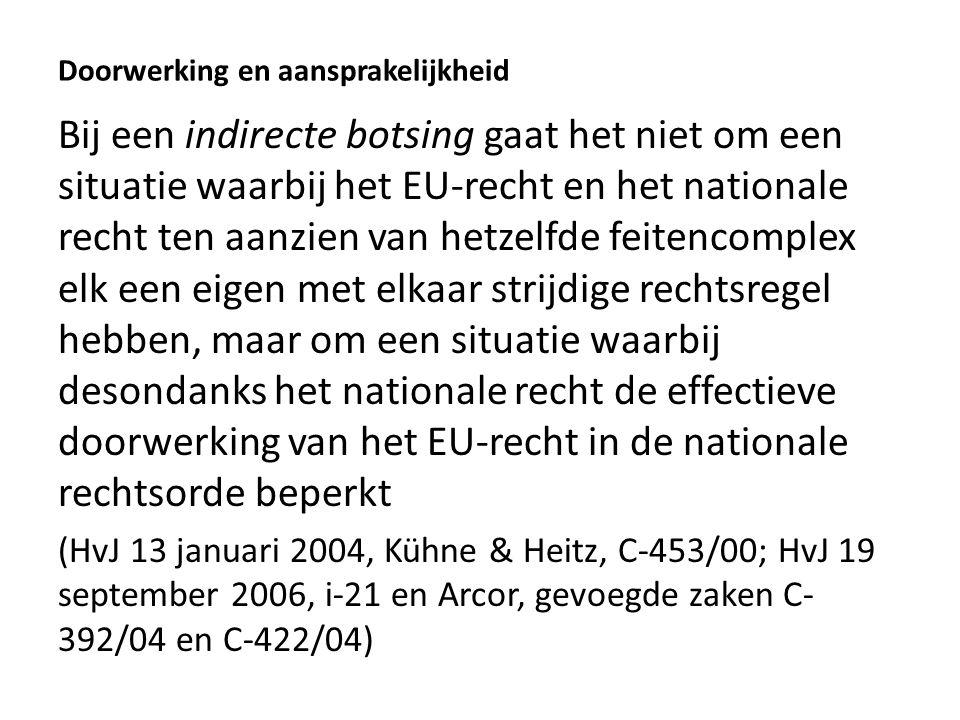 Doorwerking en aansprakelijkheid Bij een indirecte botsing gaat het niet om een situatie waarbij het EU-recht en het nationale recht ten aanzien van hetzelfde feitencomplex elk een eigen met elkaar strijdige rechtsregel hebben, maar om een situatie waarbij desondanks het nationale recht de effectieve doorwerking van het EU-recht in de nationale rechtsorde beperkt (HvJ 13 januari 2004, Kühne & Heitz, C-453/00; HvJ 19 september 2006, i-21 en Arcor, gevoegde zaken C- 392/04 en C-422/04)