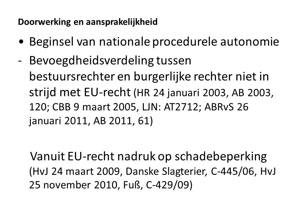 Doorwerking en aansprakelijkheid Beginsel van nationale procedurele autonomie -Bevoegdheidsverdeling tussen bestuursrechter en burgerlijke rechter niet in strijd met EU-recht (HR 24 januari 2003, AB 2003, 120; CBB 9 maart 2005, LJN: AT2712; ABRvS 26 januari 2011, AB 2011, 61) Vanuit EU-recht nadruk op schadebeperking (HvJ 24 maart 2009, Danske Slagterier, C-445/06, HvJ 25 november 2010, Fuß, C-429/09)