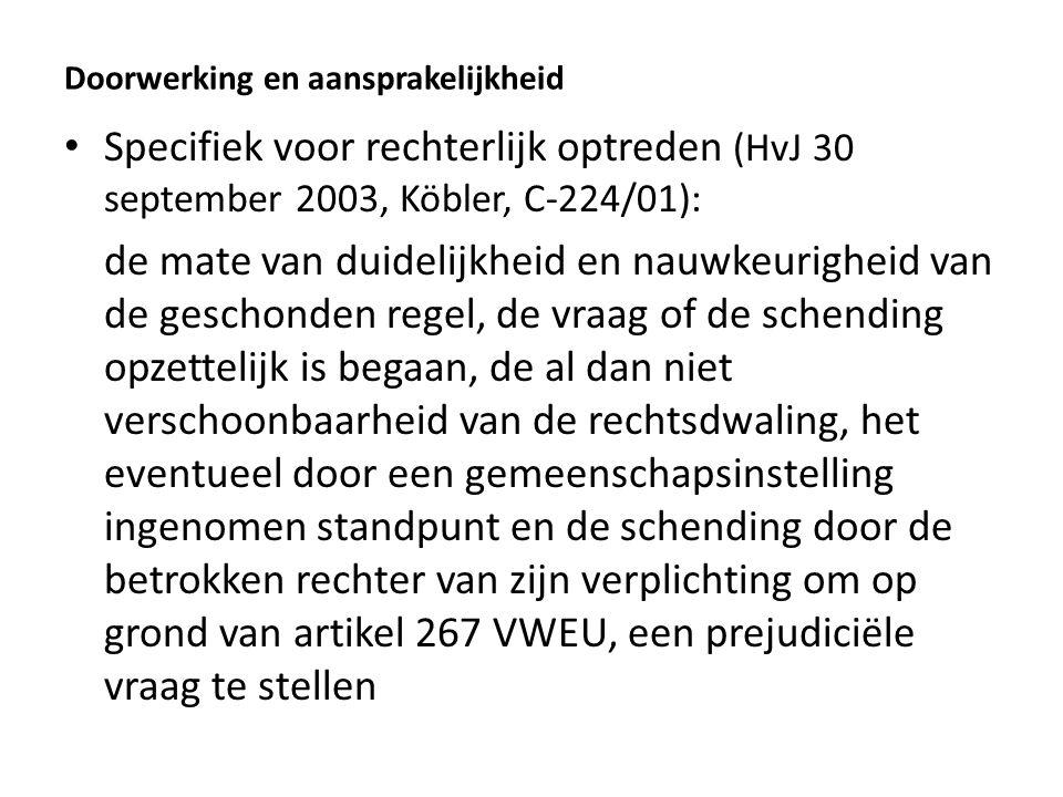 Doorwerking en aansprakelijkheid Specifiek voor rechterlijk optreden (HvJ 30 september 2003, Köbler, C-224/01): de mate van duidelijkheid en nauwkeurigheid van de geschonden regel, de vraag of de schending opzettelijk is begaan, de al dan niet verschoonbaarheid van de rechtsdwaling, het eventueel door een gemeenschapsinstelling ingenomen standpunt en de schending door de betrokken rechter van zijn verplichting om op grond van artikel 267 VWEU, een prejudiciële vraag te stellen