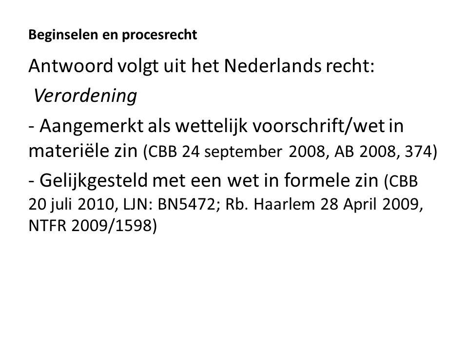 Beginselen en procesrecht Antwoord volgt uit het Nederlands recht: Verordening - Aangemerkt als wettelijk voorschrift/wet in materiële zin (CBB 24 september 2008, AB 2008, 374) - Gelijkgesteld met een wet in formele zin (CBB 20 juli 2010, LJN: BN5472; Rb.