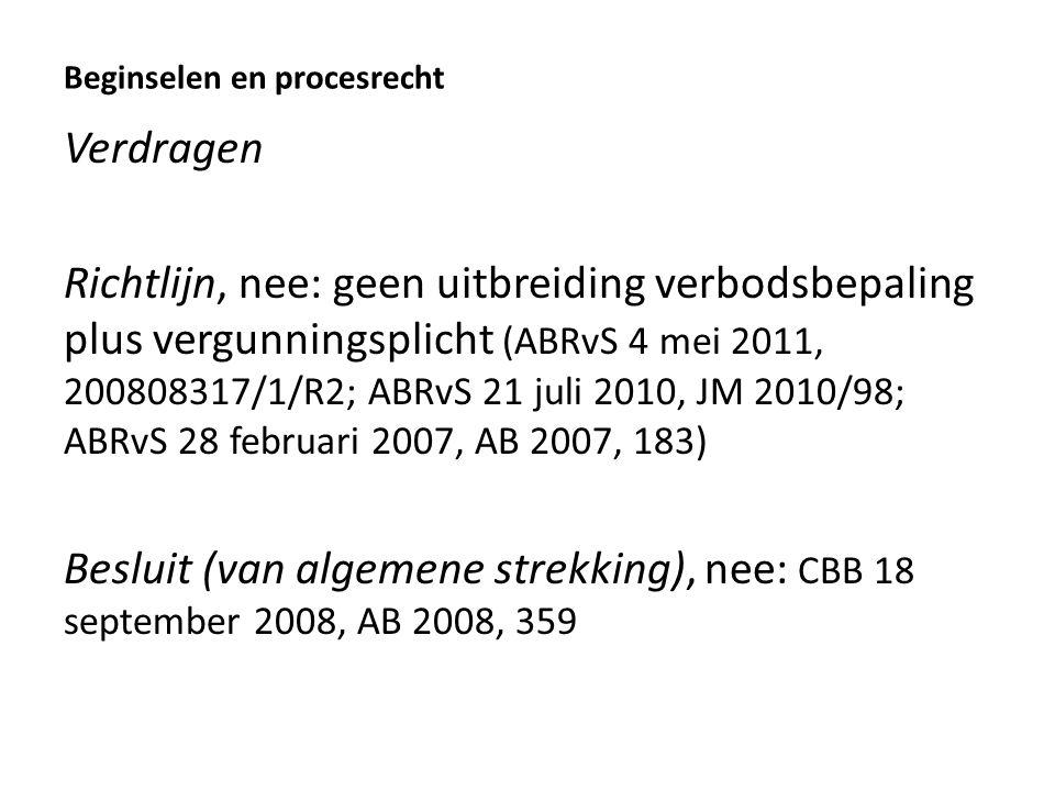 Beginselen en procesrecht Verdragen Richtlijn, nee: geen uitbreiding verbodsbepaling plus vergunningsplicht (ABRvS 4 mei 2011, 200808317/1/R2; ABRvS 21 juli 2010, JM 2010/98; ABRvS 28 februari 2007, AB 2007, 183) Besluit (van algemene strekking), nee: CBB 18 september 2008, AB 2008, 359