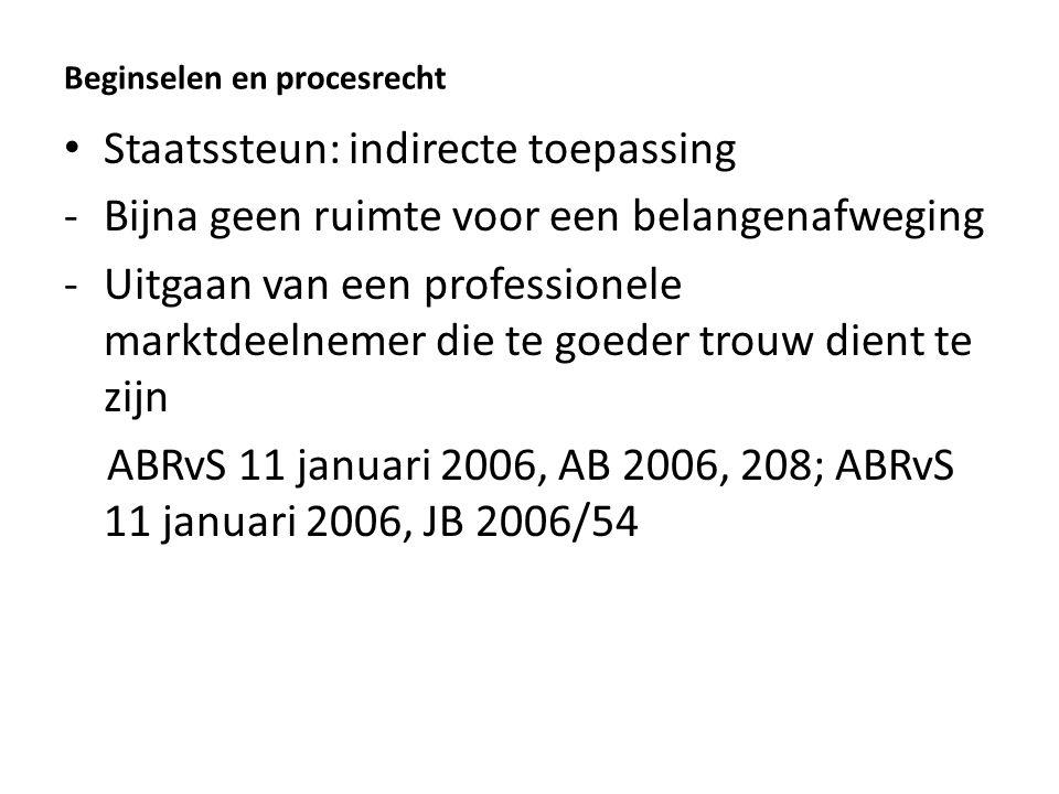 Beginselen en procesrecht Staatssteun: indirecte toepassing -Bijna geen ruimte voor een belangenafweging -Uitgaan van een professionele marktdeelnemer die te goeder trouw dient te zijn ABRvS 11 januari 2006, AB 2006, 208; ABRvS 11 januari 2006, JB 2006/54
