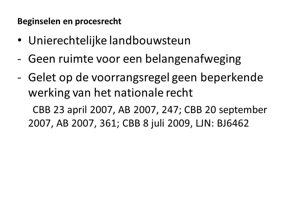 Beginselen en procesrecht Unierechtelijke landbouwsteun -Geen ruimte voor een belangenafweging -Gelet op de voorrangsregel geen beperkende werking van het nationale recht CBB 23 april 2007, AB 2007, 247; CBB 20 september 2007, AB 2007, 361; CBB 8 juli 2009, LJN: BJ6462