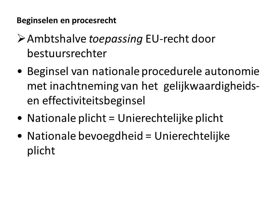 Beginselen en procesrecht  Ambtshalve toepassing EU-recht door bestuursrechter Beginsel van nationale procedurele autonomie met inachtneming van het gelijkwaardigheids- en effectiviteitsbeginsel Nationale plicht = Unierechtelijke plicht Nationale bevoegdheid = Unierechtelijke plicht