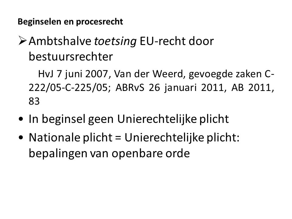 Beginselen en procesrecht  Ambtshalve toetsing EU-recht door bestuursrechter HvJ 7 juni 2007, Van der Weerd, gevoegde zaken C- 222/05-C-225/05; ABRvS