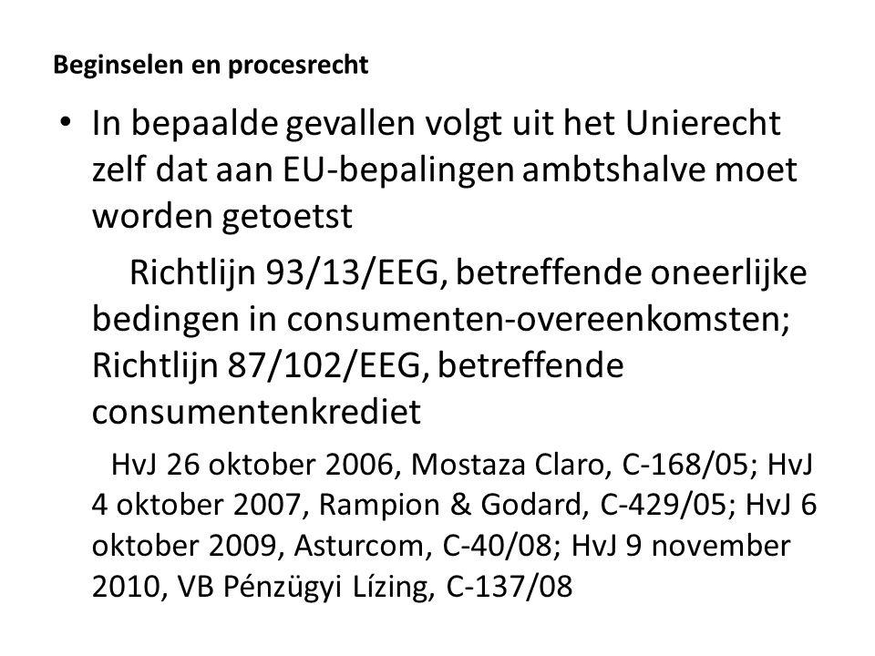 Beginselen en procesrecht In bepaalde gevallen volgt uit het Unierecht zelf dat aan EU-bepalingen ambtshalve moet worden getoetst Richtlijn 93/13/EEG, betreffende oneerlijke bedingen in consumenten-overeenkomsten; Richtlijn 87/102/EEG, betreffende consumentenkrediet HvJ 26 oktober 2006, Mostaza Claro, C-168/05; HvJ 4 oktober 2007, Rampion & Godard, C-429/05; HvJ 6 oktober 2009, Asturcom, C-40/08; HvJ 9 november 2010, VB Pénzügyi Lízing, C-137/08
