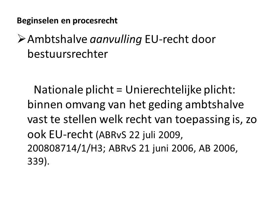 Beginselen en procesrecht  Ambtshalve aanvulling EU-recht door bestuursrechter Nationale plicht = Unierechtelijke plicht: binnen omvang van het geding ambtshalve vast te stellen welk recht van toepassing is, zo ook EU-recht (ABRvS 22 juli 2009, 200808714/1/H3; ABRvS 21 juni 2006, AB 2006, 339).