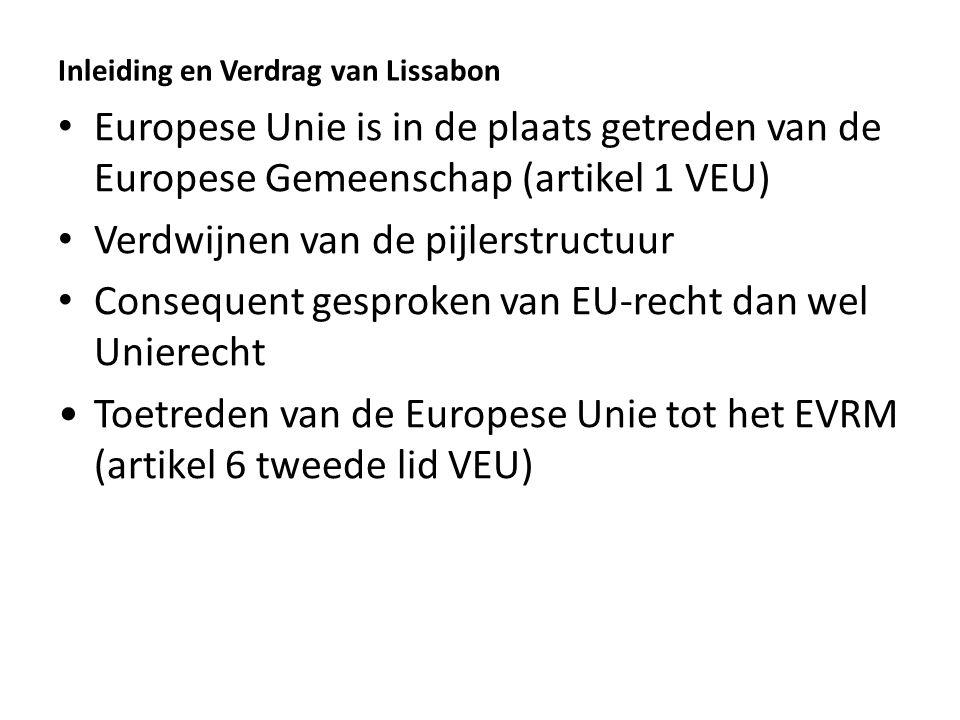 Inleiding en Verdrag van Lissabon Europese Unie is in de plaats getreden van de Europese Gemeenschap (artikel 1 VEU) Verdwijnen van de pijlerstructuur Consequent gesproken van EU-recht dan wel Unierecht Toetreden van de Europese Unie tot het EVRM (artikel 6 tweede lid VEU)