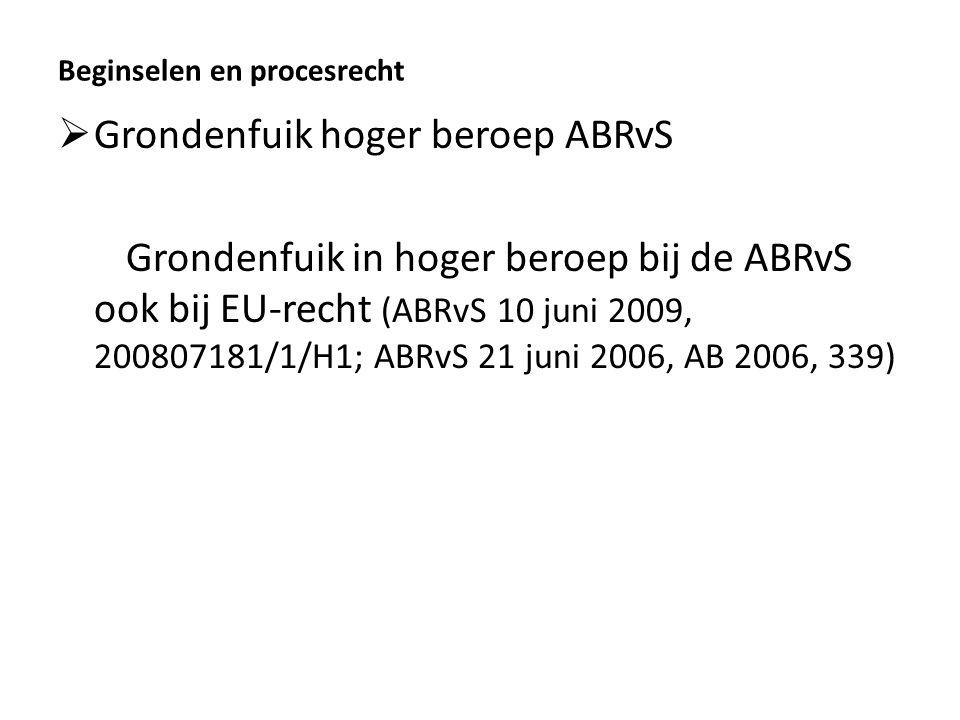 Beginselen en procesrecht  Grondenfuik hoger beroep ABRvS Grondenfuik in hoger beroep bij de ABRvS ook bij EU-recht (ABRvS 10 juni 2009, 200807181/1/H1; ABRvS 21 juni 2006, AB 2006, 339)