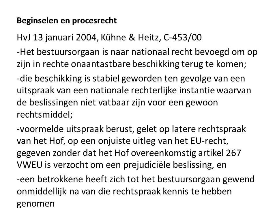 Beginselen en procesrecht HvJ 13 januari 2004, Kühne & Heitz, C-453/00 -Het bestuursorgaan is naar nationaal recht bevoegd om op zijn in rechte onaantastbare beschikking terug te komen; -die beschikking is stabiel geworden ten gevolge van een uitspraak van een nationale rechterlijke instantie waarvan de beslissingen niet vatbaar zijn voor een gewoon rechtsmiddel; -voormelde uitspraak berust, gelet op latere rechtspraak van het Hof, op een onjuiste uitleg van het EU-recht, gegeven zonder dat het Hof overeenkomstig artikel 267 VWEU is verzocht om een prejudiciële beslissing, en -een betrokkene heeft zich tot het bestuursorgaan gewend onmiddellijk na van die rechtspraak kennis te hebben genomen