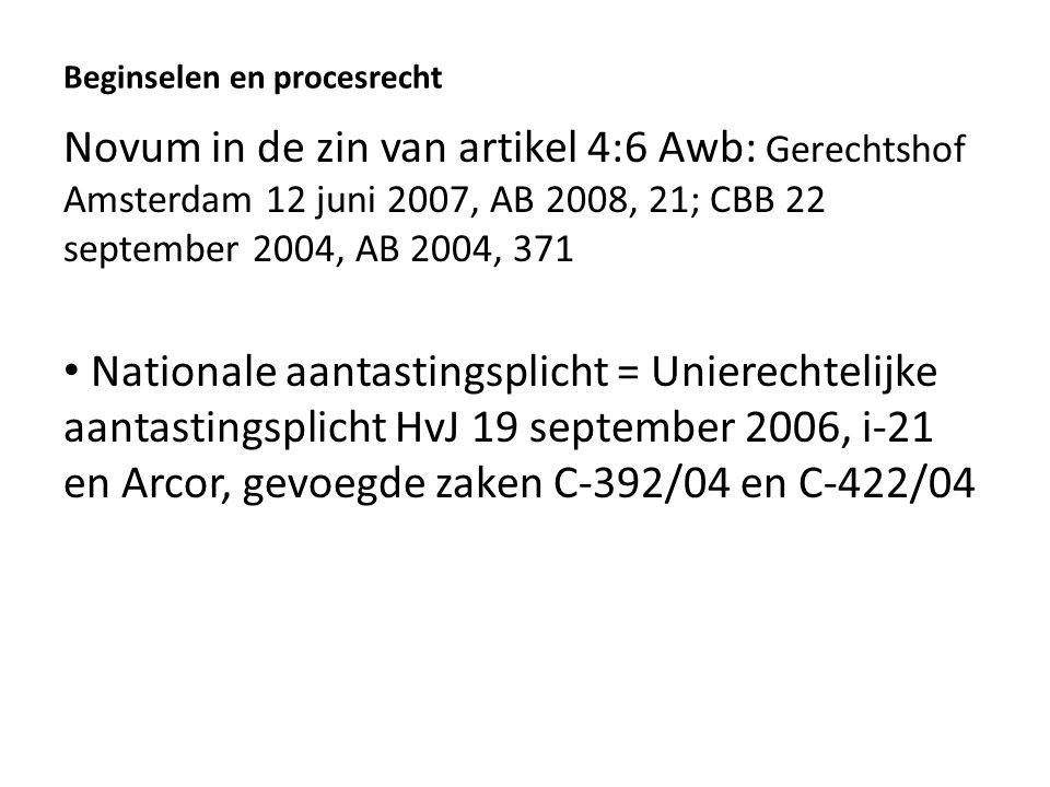 Beginselen en procesrecht Novum in de zin van artikel 4:6 Awb: Gerechtshof Amsterdam 12 juni 2007, AB 2008, 21; CBB 22 september 2004, AB 2004, 371 Nationale aantastingsplicht = Unierechtelijke aantastingsplicht HvJ 19 september 2006, i-21 en Arcor, gevoegde zaken C-392/04 en C-422/04