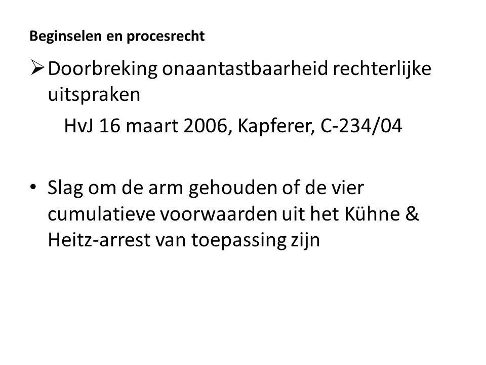 Beginselen en procesrecht  Doorbreking onaantastbaarheid rechterlijke uitspraken HvJ 16 maart 2006, Kapferer, C-234/04 Slag om de arm gehouden of de vier cumulatieve voorwaarden uit het Kühne & Heitz-arrest van toepassing zijn