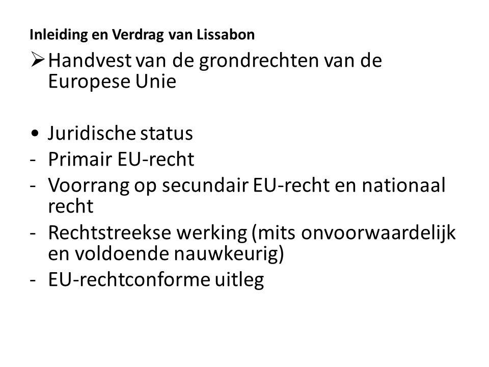 Inleiding en Verdrag van Lissabon  Handvest van de grondrechten van de Europese Unie Juridische status -Primair EU-recht -Voorrang op secundair EU-recht en nationaal recht -Rechtstreekse werking (mits onvoorwaardelijk en voldoende nauwkeurig) -EU-rechtconforme uitleg