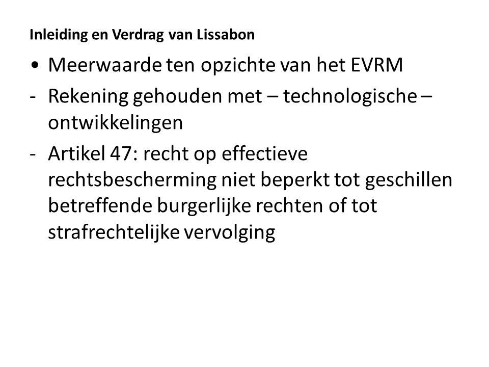 Inleiding en Verdrag van Lissabon Meerwaarde ten opzichte van het EVRM -Rekening gehouden met – technologische – ontwikkelingen -Artikel 47: recht op effectieve rechtsbescherming niet beperkt tot geschillen betreffende burgerlijke rechten of tot strafrechtelijke vervolging