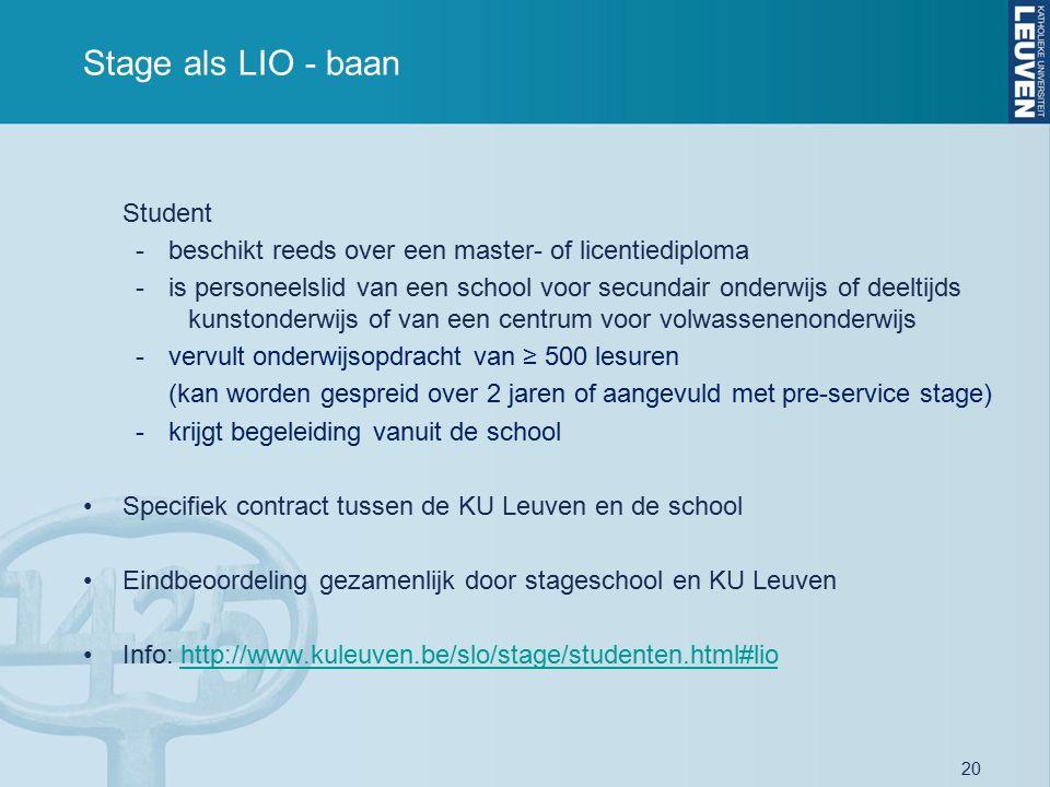 20 Stage als LIO - baan Student -beschikt reeds over een master- of licentiediploma -is personeelslid van een school voor secundair onderwijs of deeltijds kunstonderwijs of van een centrum voor volwassenenonderwijs -vervult onderwijsopdracht van ≥ 500 lesuren (kan worden gespreid over 2 jaren of aangevuld met pre-service stage) -krijgt begeleiding vanuit de school Specifiek contract tussen de KU Leuven en de school Eindbeoordeling gezamenlijk door stageschool en KU Leuven Info: http://www.kuleuven.be/slo/stage/studenten.html#liohttp://www.kuleuven.be/slo/stage/studenten.html#lio