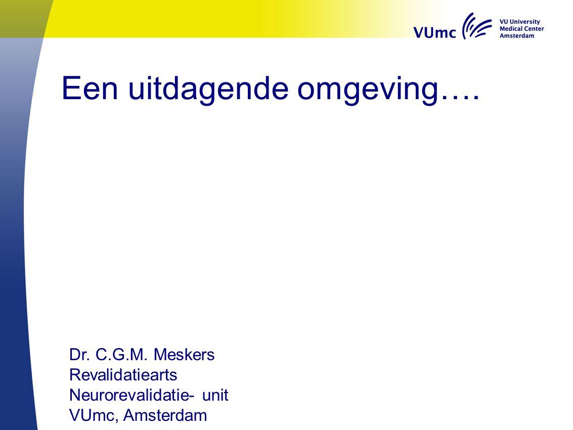 Een uitdagende omgeving…. Dr. C.G.M. Meskers Revalidatiearts Neurorevalidatie- unit VUmc, Amsterdam
