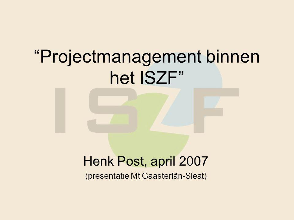 Projectmanagement binnen het ISZF Henk Post, april 2007 (presentatie Mt Gaasterlân-Sleat)
