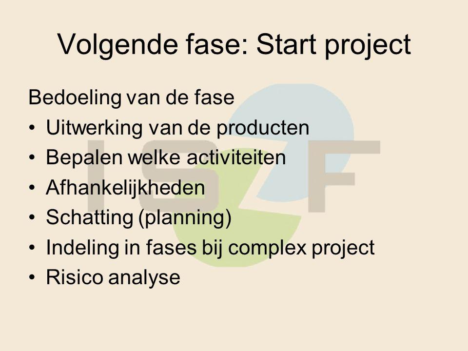 Volgende fase: Start project Bedoeling van de fase Uitwerking van de producten Bepalen welke activiteiten Afhankelijkheden Schatting (planning) Indeling in fases bij complex project Risico analyse