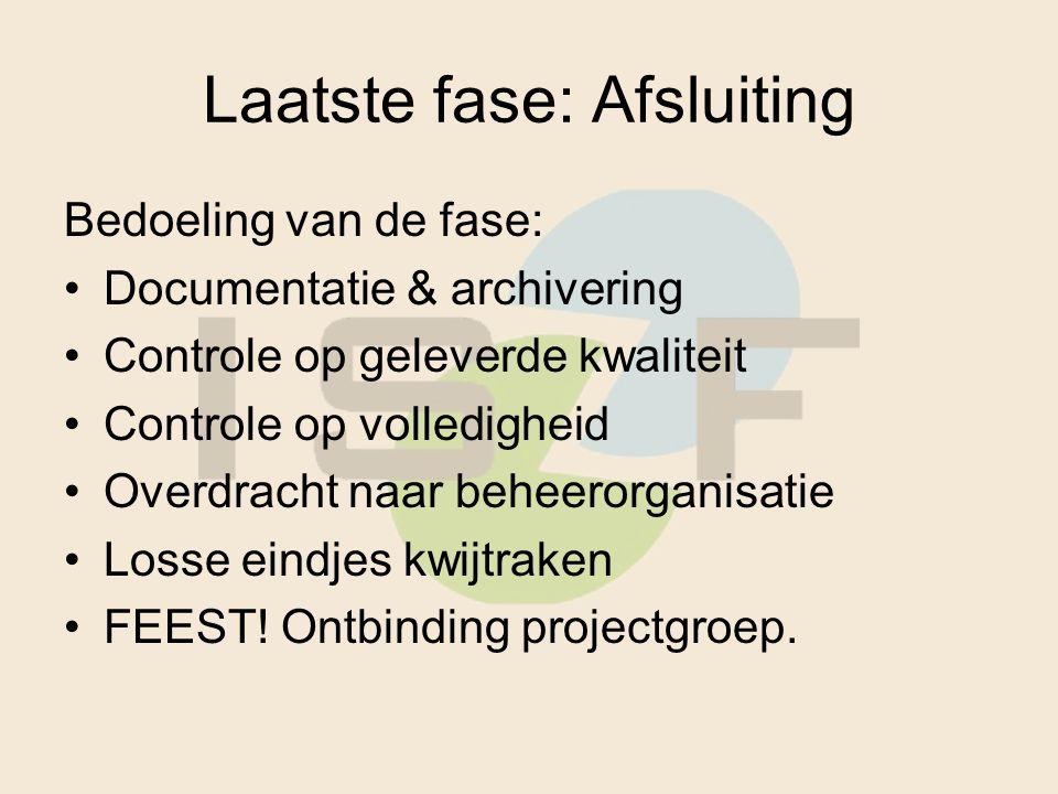 Laatste fase: Afsluiting Bedoeling van de fase: Documentatie & archivering Controle op geleverde kwaliteit Controle op volledigheid Overdracht naar beheerorganisatie Losse eindjes kwijtraken FEEST.