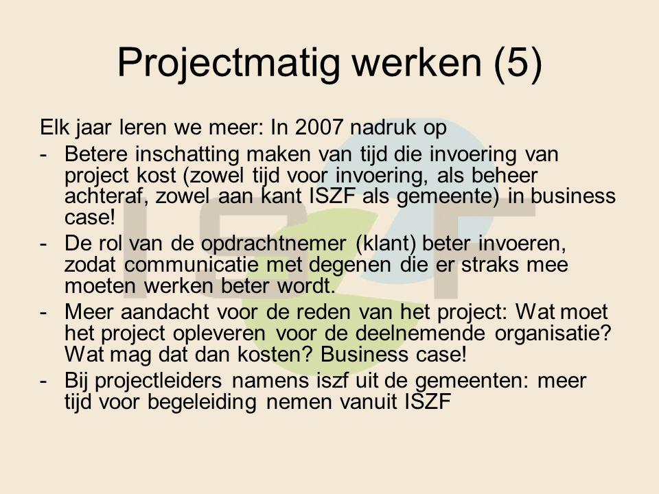 Projectmatig werken (5) Elk jaar leren we meer: In 2007 nadruk op -Betere inschatting maken van tijd die invoering van project kost (zowel tijd voor invoering, als beheer achteraf, zowel aan kant ISZF als gemeente) in business case.