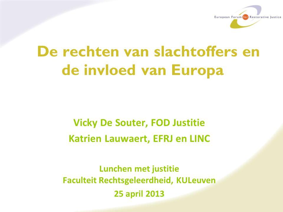De rechten van slachtoffers en de invloed van Europa Vicky De Souter, FOD Justitie Katrien Lauwaert, EFRJ en LINC Lunchen met justitie Faculteit Rechtsgeleerdheid, KULeuven 25 april 2013