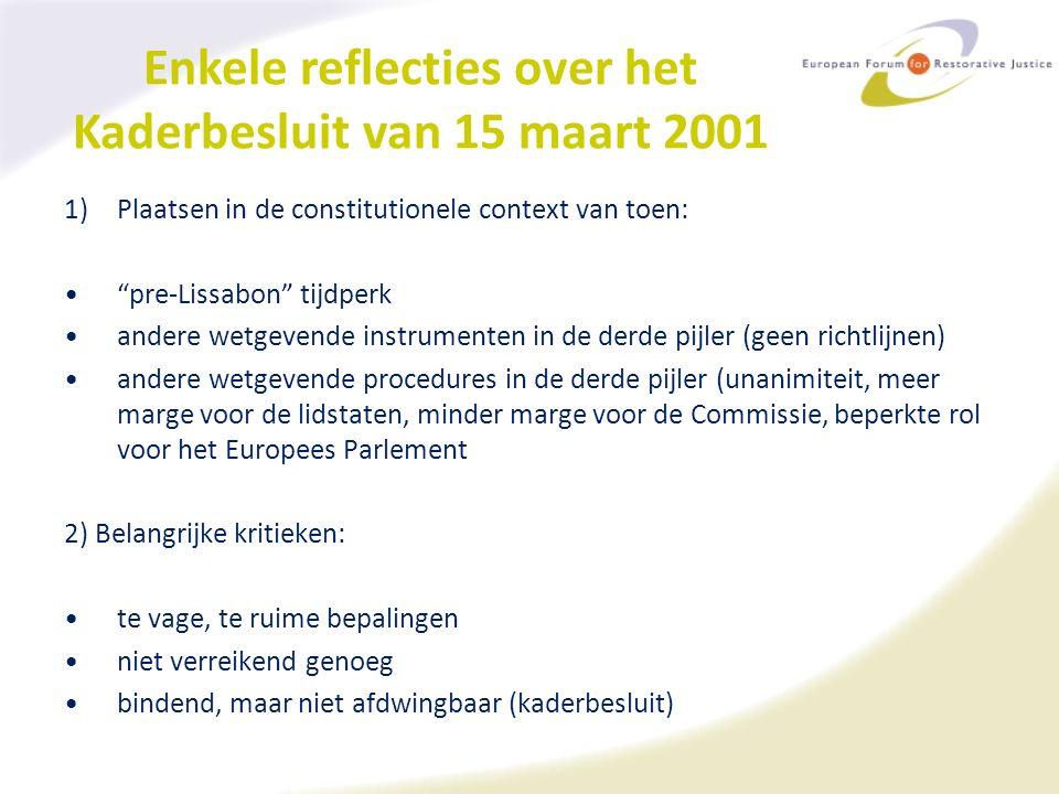 Enkele reflecties over het Kaderbesluit van 15 maart 2001 1)Plaatsen in de constitutionele context van toen: pre-Lissabon tijdperk andere wetgevende instrumenten in de derde pijler (geen richtlijnen) andere wetgevende procedures in de derde pijler (unanimiteit, meer marge voor de lidstaten, minder marge voor de Commissie, beperkte rol voor het Europees Parlement 2) Belangrijke kritieken: te vage, te ruime bepalingen niet verreikend genoeg bindend, maar niet afdwingbaar (kaderbesluit)