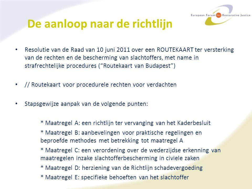 De aanloop naar de richtlijn Resolutie van de Raad van 10 juni 2011 over een ROUTEKAART ter versterking van de rechten en de bescherming van slachtoffers, met name in strafrechtelijke procedures ( Routekaart van Budapest ) // Routekaart voor procedurele rechten voor verdachten Stapsgewijze aanpak van de volgende punten: * Maatregel A: een richtlijn ter vervanging van het Kaderbesluit * Maatregel B: aanbevelingen voor praktische regelingen en beproefde methodes met betrekking tot maatregel A * Maatregel C: een verordening over de wederzijdse erkenning van maatregelen inzake slachtofferbescherming in civiele zaken * Maatregel D: herziening van de Richtlijn schadevergoeding * Maatregel E: specifieke behoeften van het slachtoffer
