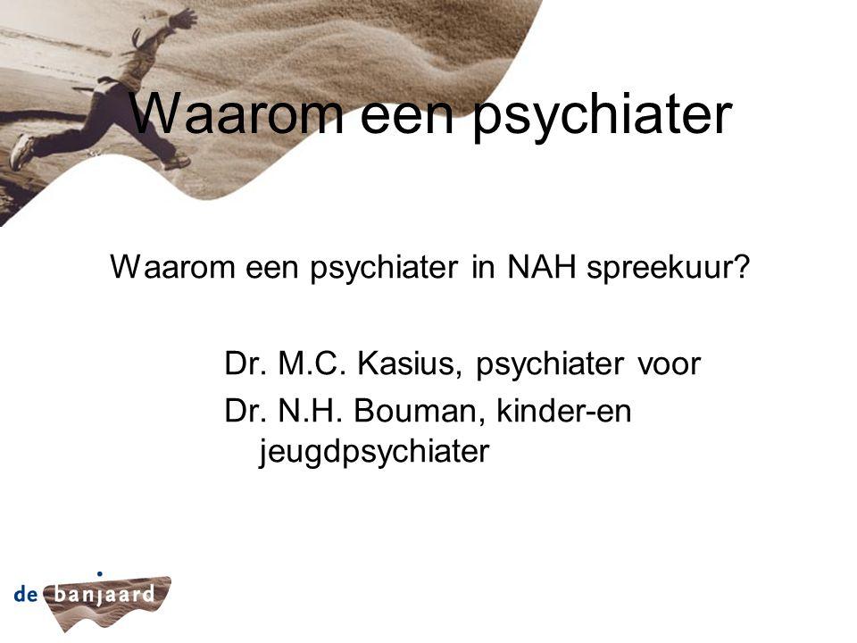Waarom een psychiater Waarom een psychiater in NAH spreekuur? Dr. M.C. Kasius, psychiater voor Dr. N.H. Bouman, kinder-en jeugdpsychiater