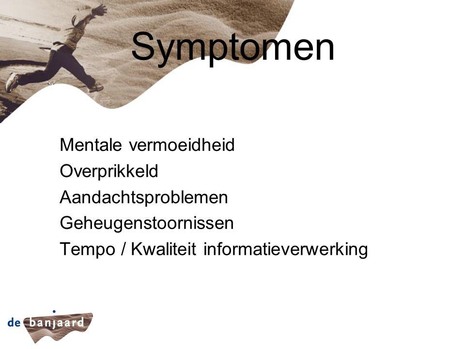 Symptomen Mentale vermoeidheid Overprikkeld Aandachtsproblemen Geheugenstoornissen Tempo / Kwaliteit informatieverwerking