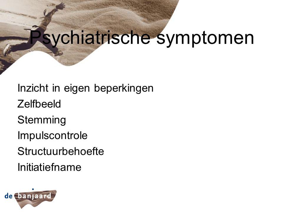 Psychiatrische symptomen Inzicht in eigen beperkingen Zelfbeeld Stemming Impulscontrole Structuurbehoefte Initiatiefname