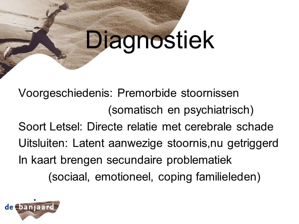 Diagnostiek Voorgeschiedenis: Premorbide stoornissen (somatisch en psychiatrisch) Soort Letsel: Directe relatie met cerebrale schade Uitsluiten: Laten