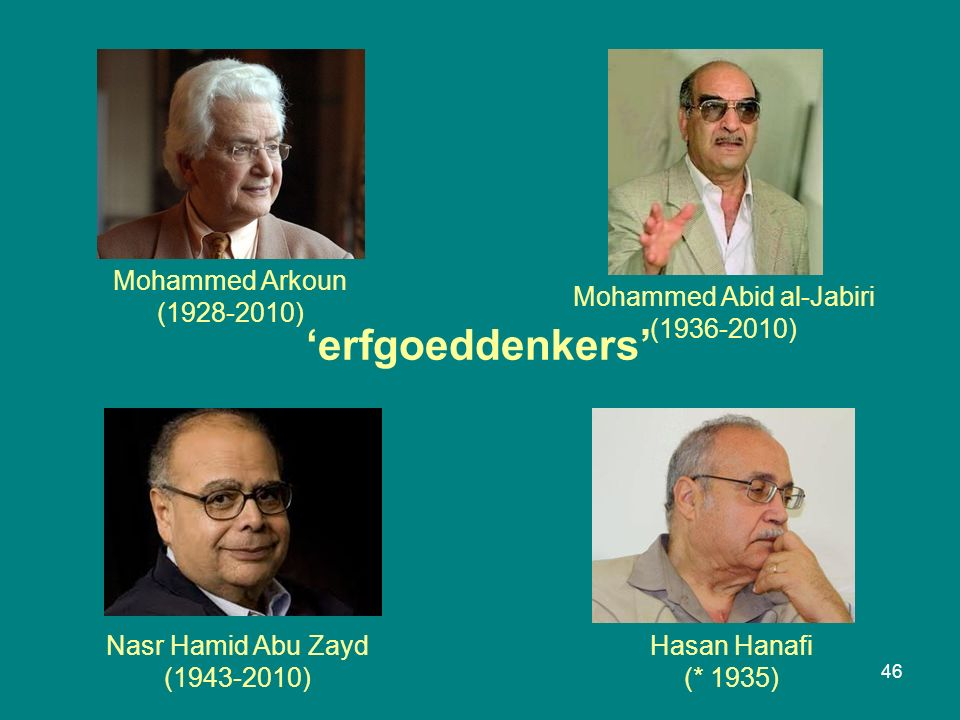 46 Mohammed Arkoun (1928-2010) Hasan Hanafi (* 1935) Mohammed Abid al-Jabiri (1936-2010) Nasr Hamid Abu Zayd (1943-2010) 'erfgoeddenkers'