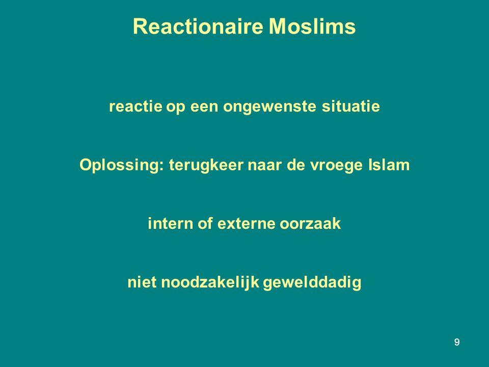Reactionaire Moslims 9 reactie op een ongewenste situatie Oplossing: terugkeer naar de vroege Islam intern of externe oorzaak niet noodzakelijk gewelddadig