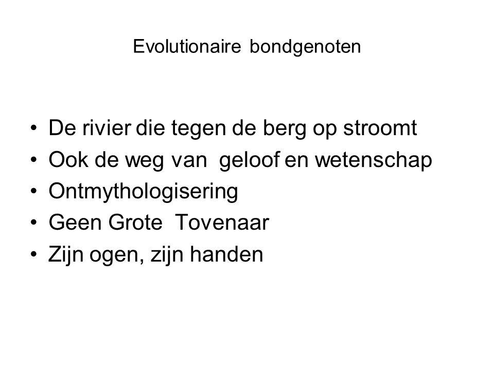 Evolutionaire bondgenoten De rivier die tegen de berg op stroomt Ook de weg van geloof en wetenschap Ontmythologisering Geen Grote Tovenaar Zijn ogen, zijn handen