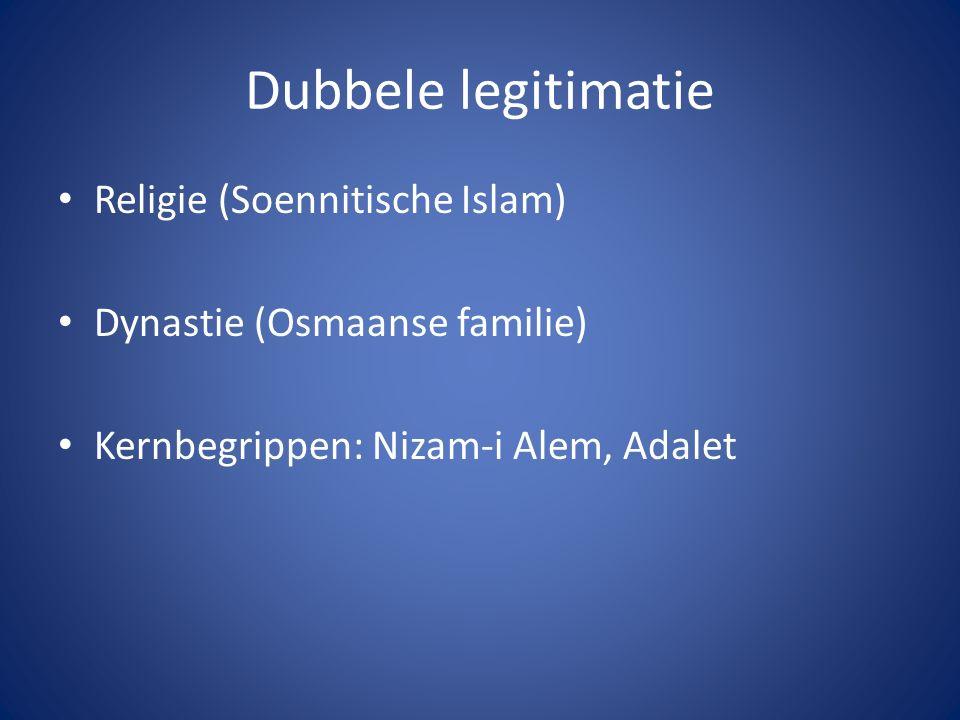 Dubbele legitimatie Religie (Soennitische Islam) Dynastie (Osmaanse familie) Kernbegrippen: Nizam-i Alem, Adalet