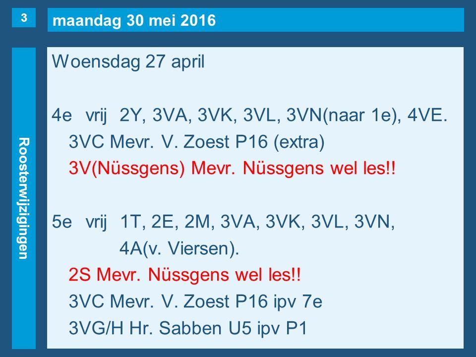 maandag 30 mei 2016 Roosterwijzigingen Woensdag 27 april 4evrij2Y, 3VA, 3VK, 3VL, 3VN(naar 1e), 4VE. 3VC Mevr. V. Zoest P16 (extra) 3V(Nüssgens) Mevr.
