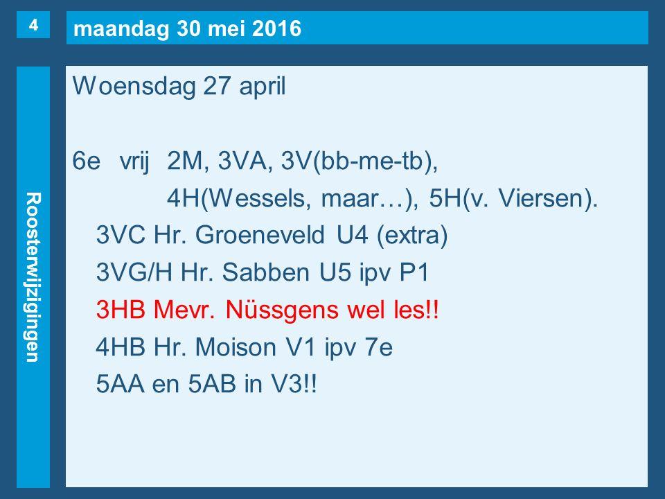 maandag 30 mei 2016 Roosterwijzigingen Woensdag 27 april 6evrij2M, 3VA, 3V(bb-me-tb), 4H(Wessels, maar…), 5H(v. Viersen). 3VC Hr. Groeneveld U4 (extra