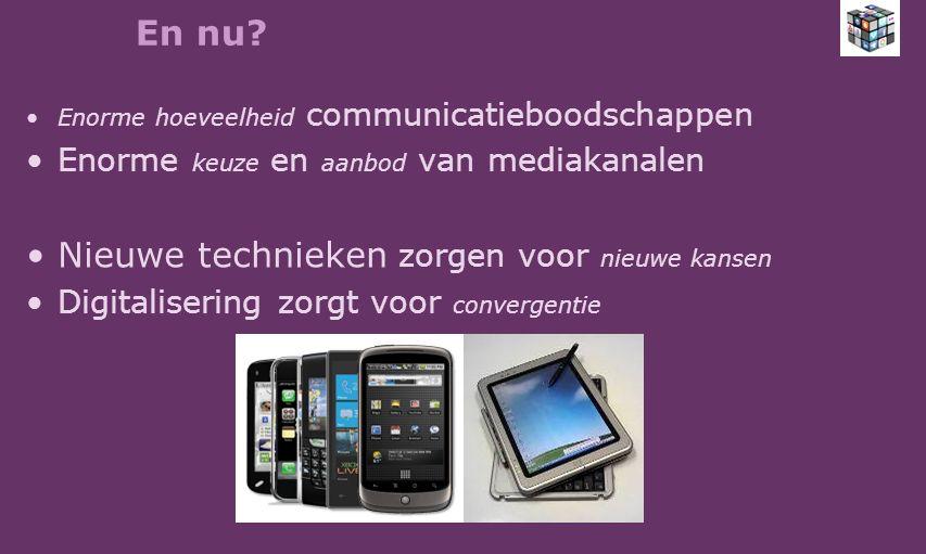 En nu? Enorme hoeveelheid communicatieboodschappen Enorme keuze en aanbod van mediakanalen Nieuwe technieken zorgen voor nieuwe kansen Digitalisering