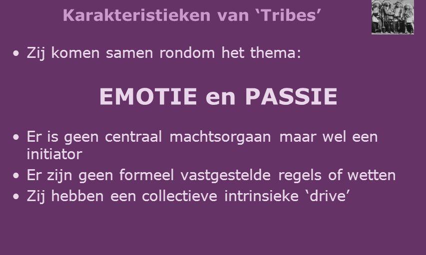 Karakteristieken van 'Tribes' Zij komen samen rondom het thema: EMOTIE en PASSIE Er is geen centraal machtsorgaan maar wel een initiator Er zijn geen formeel vastgestelde regels of wetten Zij hebben een collectieve intrinsieke 'drive'