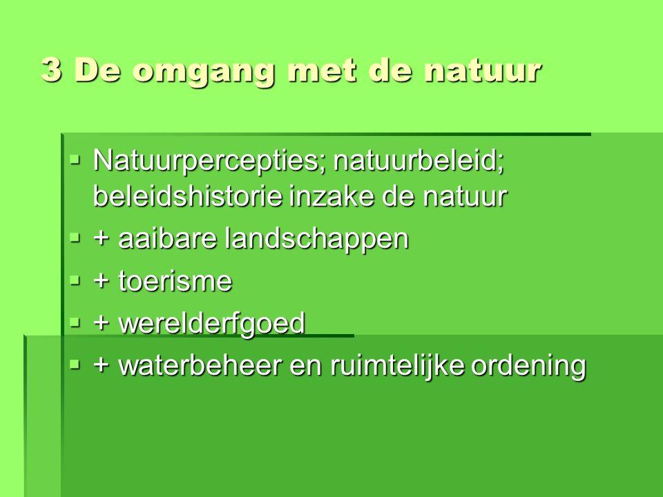 3 De omgang met de natuur  Natuurpercepties; natuurbeleid; beleidshistorie inzake de natuur  + aaibare landschappen  + toerisme  + werelderfgoed  + waterbeheer en ruimtelijke ordening